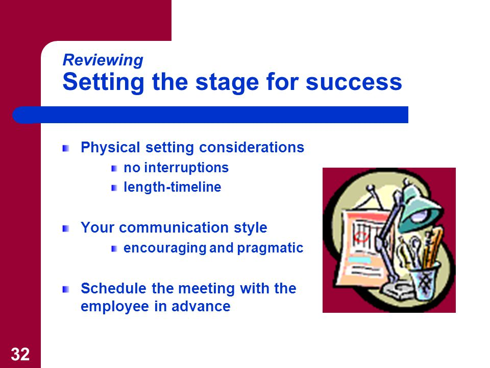 32 Reviewing Setting the stage for success Physical setting considerations no interruptions length-timeline Your communication style encouraging and pragmatic Schedule the meeting with the employee in advance