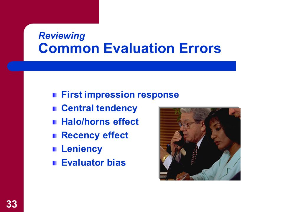 33 Reviewing Common Evaluation Errors First impression response Central tendency Halo/horns effect Recency effect Leniency Evaluator bias