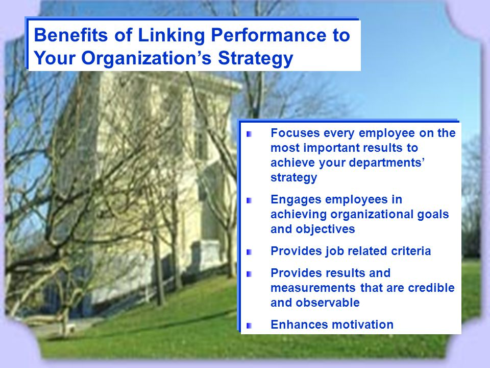 5 Focuses every employee on the most important results to achieve your departments' strategy Engages employees in achieving organizational goals and objectives Provides job related criteria Provides results and measurements that are credible and observable Enhances motivation Benefits of Linking Performance to Your Organization's Strategy