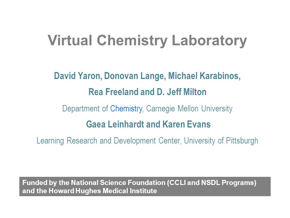 Chemistry Virtual Laboratory http://ir.chem.cmu.edu/ Carnegie Mellon Goals Shift current chemistry courses so that they –Promote inquiry –Promote chemical literacy Methods –Homework for college classes and capstone activities for high school classes –Community building and support activities