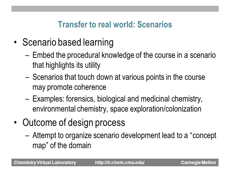 Chemistry Virtual Laboratory http://ir.chem.cmu.edu/ Carnegie Mellon Transfer to real world: Scenarios Scenario based learning –Embed the procedural knowledge of the course in a scenario that highlights its utility –Scenarios that touch down at various points in the course may promote coherence –Examples: forensics, biological and medicinal chemistry, environmental chemistry, space exploration/colonization Outcome of design process –Attempt to organize scenario development lead to a concept map of the domain