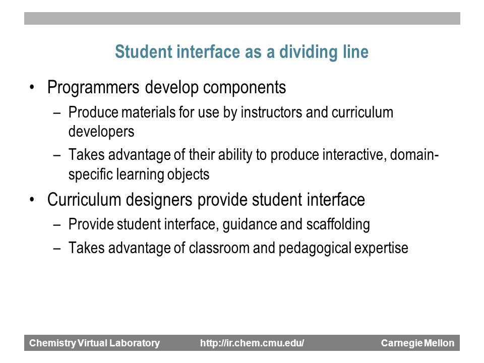 Chemistry Virtual Laboratory http://ir.chem.cmu.edu/ Carnegie Mellon Student interface as a dividing line Programmers develop components –Produce materials for use by instructors and curriculum developers –Takes advantage of their ability to produce interactive, domain- specific learning objects Curriculum designers provide student interface –Provide student interface, guidance and scaffolding –Takes advantage of classroom and pedagogical expertise