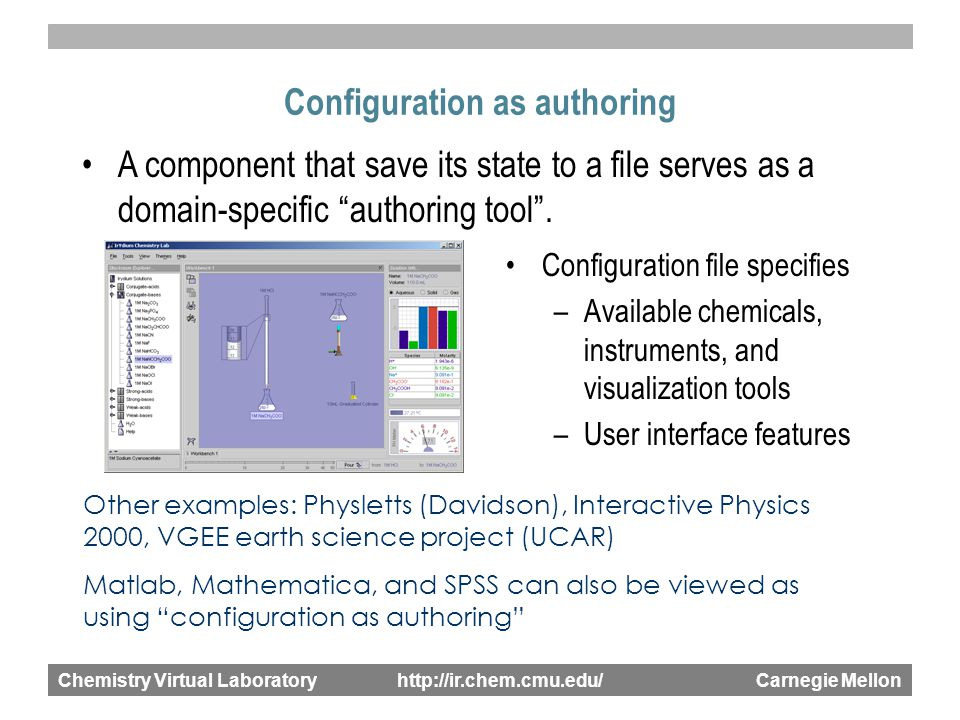 Chemistry Virtual Laboratory http://ir.chem.cmu.edu/ Carnegie Mellon Configuration as authoring A component that save its state to a file serves as a domain-specific authoring tool .