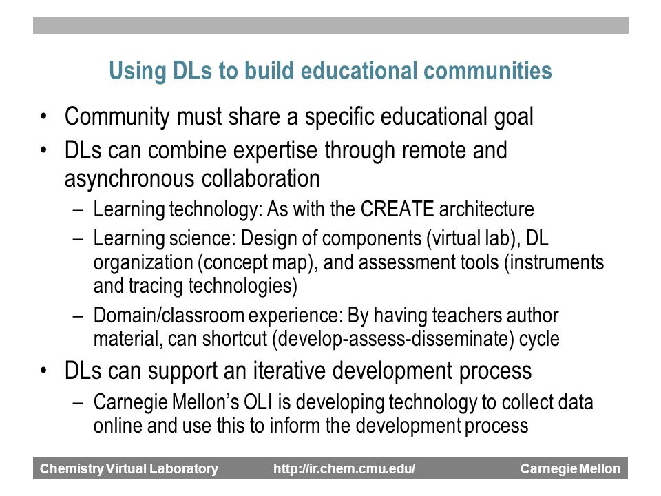 Chemistry Virtual Laboratory http://ir.chem.cmu.edu/ Carnegie Mellon Using DLs to build educational communities Community must share a specific educational goal DLs can combine expertise through remote and asynchronous collaboration –Learning technology: As with the CREATE architecture –Learning science: Design of components (virtual lab), DL organization (concept map), and assessment tools (instruments and tracing technologies) –Domain/classroom experience: By having teachers author material, can shortcut (develop-assess-disseminate) cycle DLs can support an iterative development process –Carnegie Mellon's OLI is developing technology to collect data online and use this to inform the development process