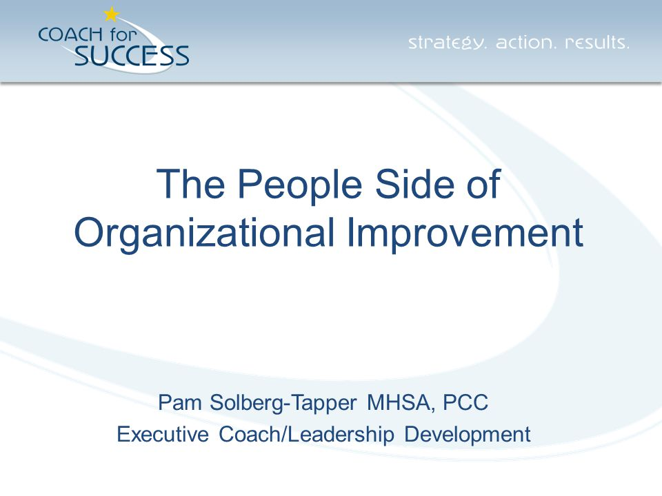 The People Side of Organizational Improvement Pam Solberg-Tapper MHSA, PCC Executive Coach/Leadership Development