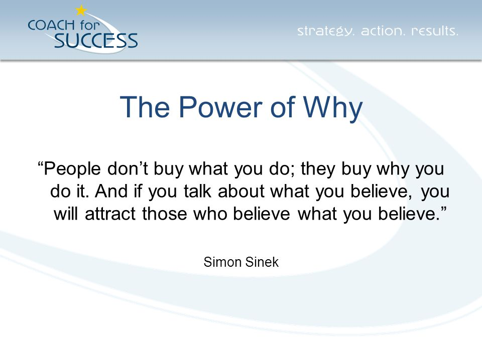 """The Power of Why """"People don't buy what you do; they buy why you do it. And if you talk about what you believe, you will attract those who believe wha"""