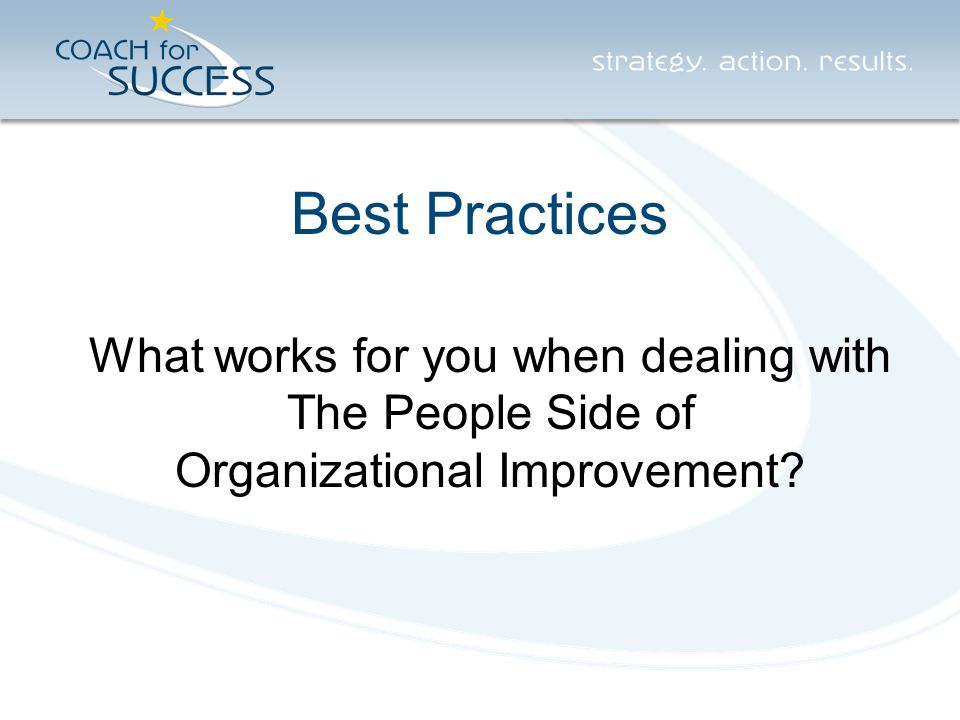 Best Practices What works for you when dealing with The People Side of Organizational Improvement