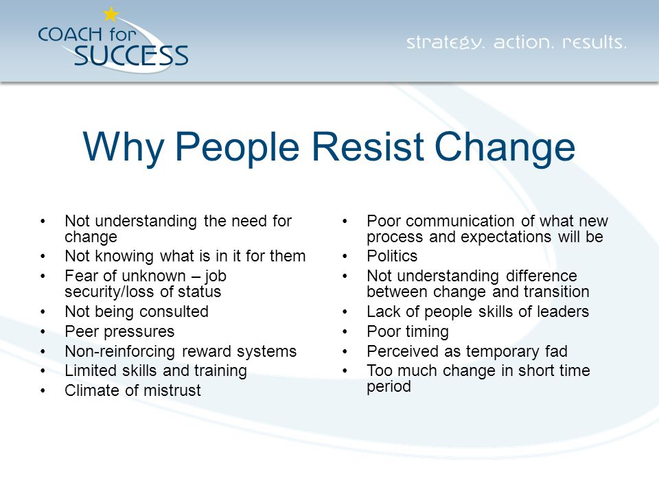 Why People Resist Change Not understanding the need for change Not knowing what is in it for them Fear of unknown – job security/loss of status Not being consulted Peer pressures Non-reinforcing reward systems Limited skills and training Climate of mistrust Poor communication of what new process and expectations will be Politics Not understanding difference between change and transition Lack of people skills of leaders Poor timing Perceived as temporary fad Too much change in short time period