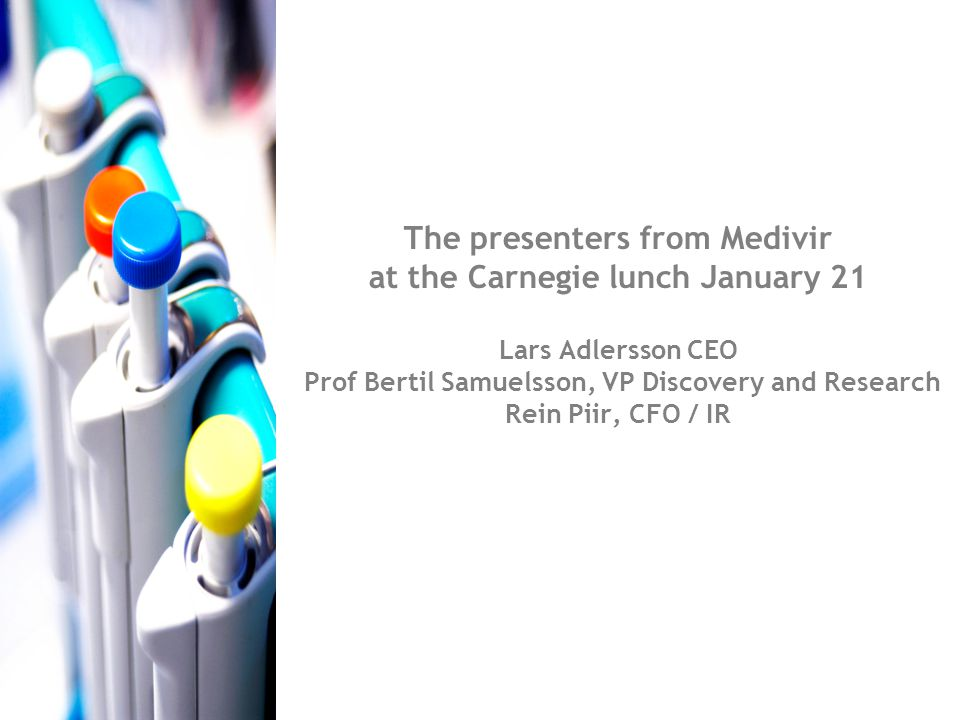The presenters from Medivir at the Carnegie lunch January 21 Lars Adlersson CEO Prof Bertil Samuelsson, VP Discovery and Research Rein Piir, CFO / IR