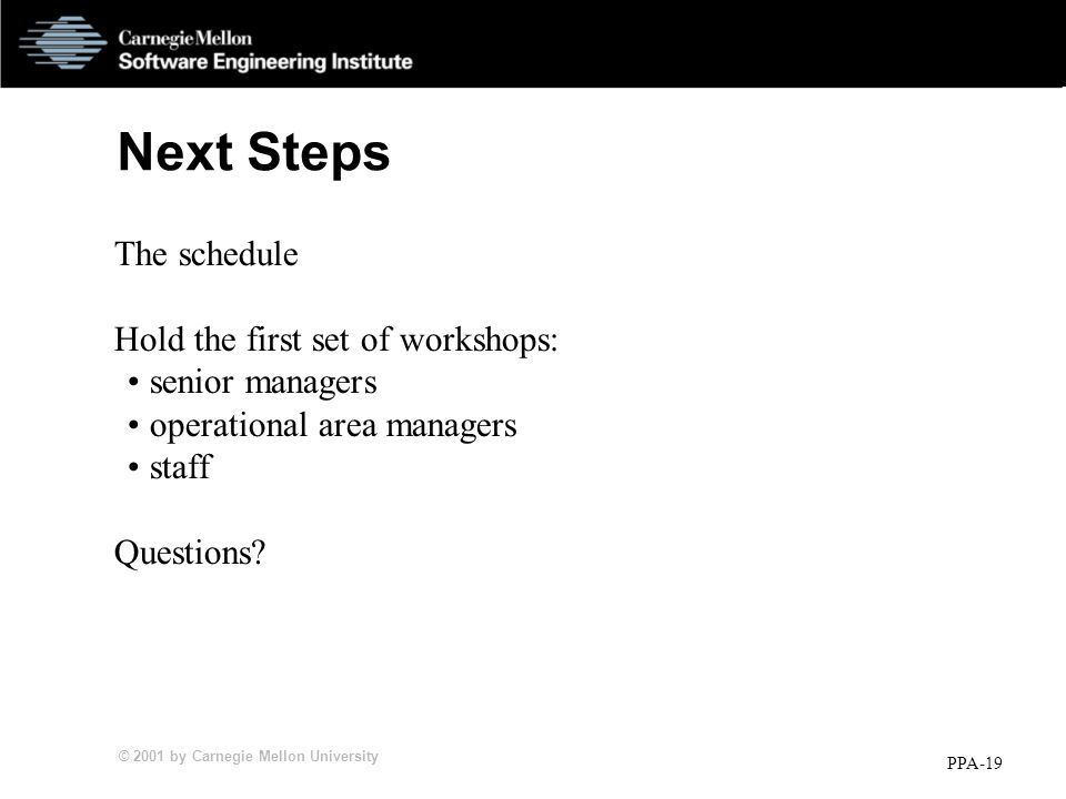 © 2001 by Carnegie Mellon University PPA-19 Next Steps The schedule Hold the first set of workshops: senior managers operational area managers staff Questions?