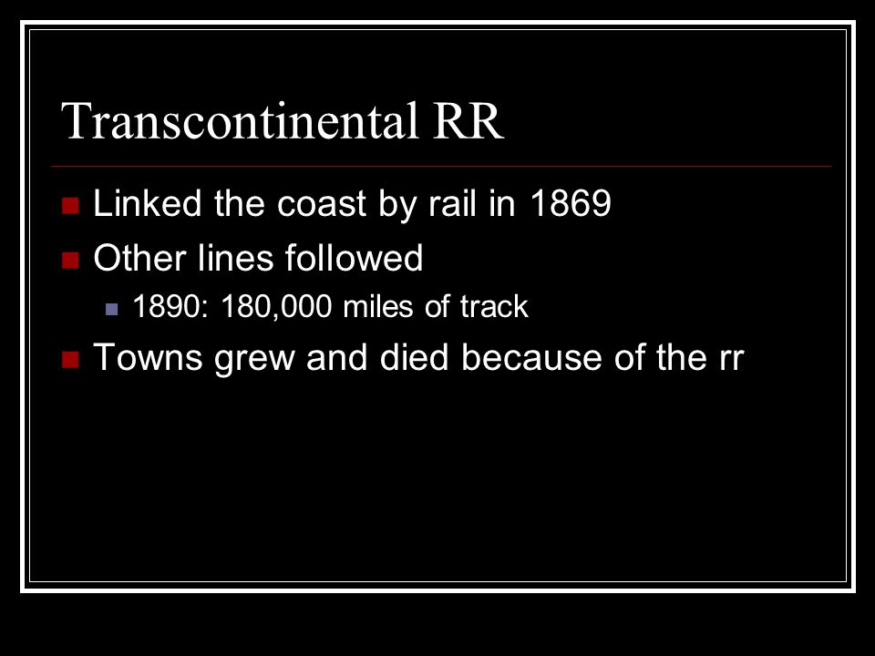 Transcontinental RR Linked the coast by rail in 1869 Other lines followed 1890: 180,000 miles of track Towns grew and died because of the rr