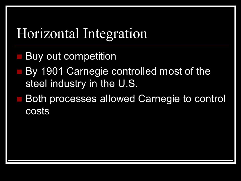 Horizontal Integration Buy out competition By 1901 Carnegie controlled most of the steel industry in the U.S.