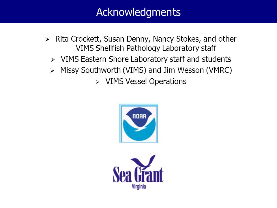 Acknowledgments  Rita Crockett, Susan Denny, Nancy Stokes, and other VIMS Shellfish Pathology Laboratory staff  VIMS Eastern Shore Laboratory staff and students  Missy Southworth (VIMS) and Jim Wesson (VMRC)  VIMS Vessel Operations