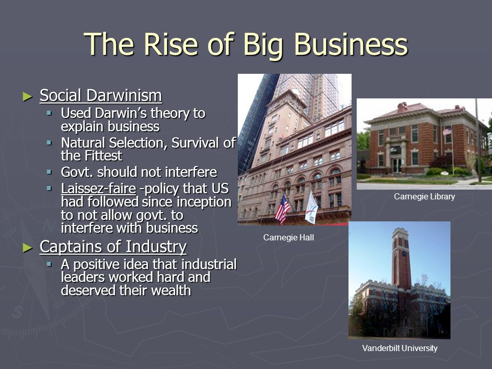 The Rise of Big Business ► Social Darwinism  Used Darwin's theory to explain business  Natural Selection, Survival of the Fittest  Govt. should not