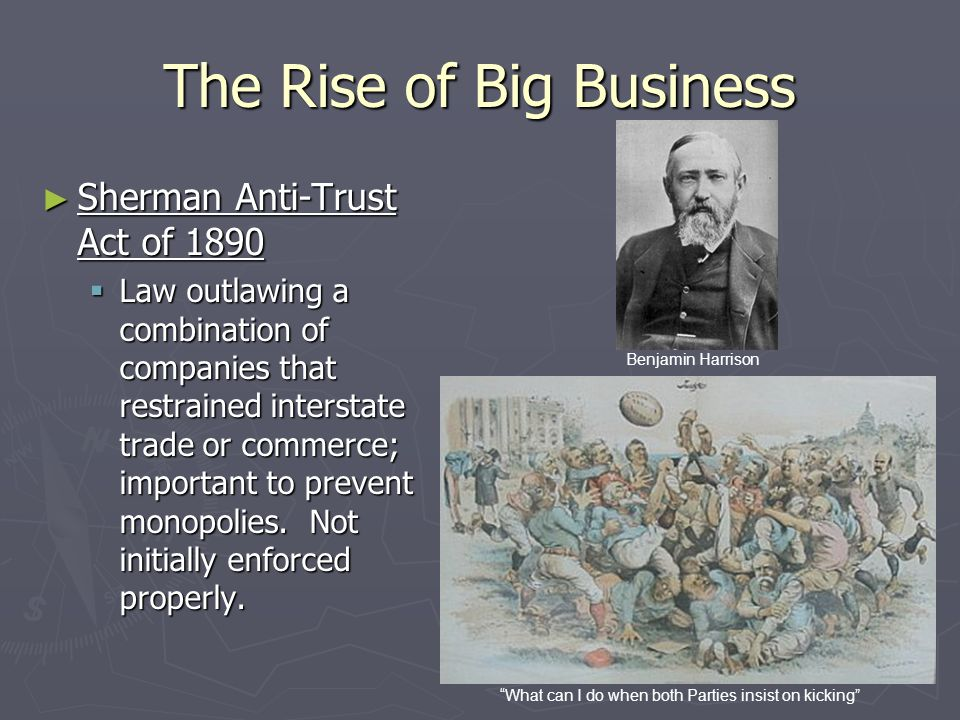 The Rise of Big Business ► Sherman Anti-Trust Act of 1890  Law outlawing a combination of companies that restrained interstate trade or commerce; imp