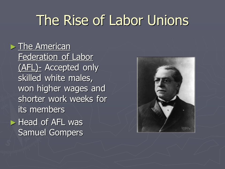 The Rise of Labor Unions ► The American Federation of Labor (AFL)- Accepted only skilled white males, won higher wages and shorter work weeks for its