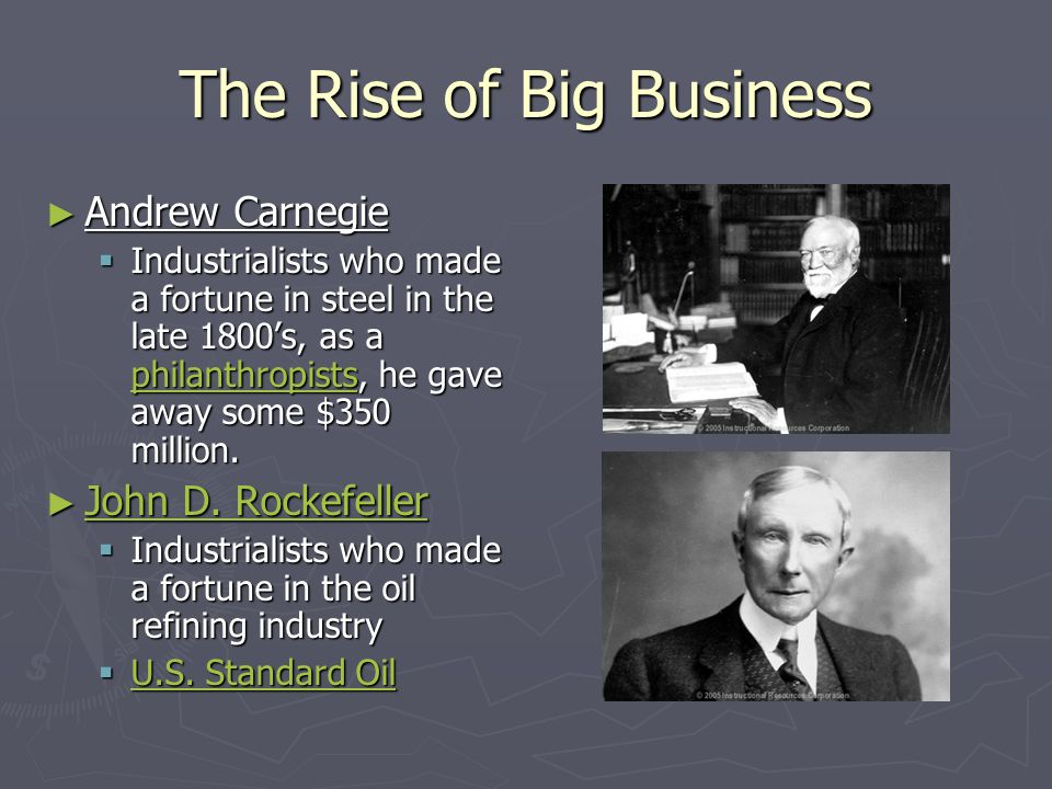 The Rise of Big Business ► Andrew Carnegie  Industrialists who made a fortune in steel in the late 1800's, as a philanthropists, he gave away some $3