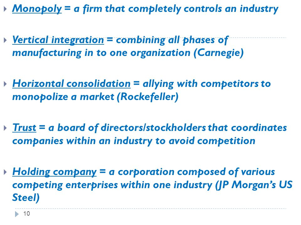 10  Monopoly = a firm that completely controls an industry  Vertical integration = combining all phases of manufacturing in to one organization (Car