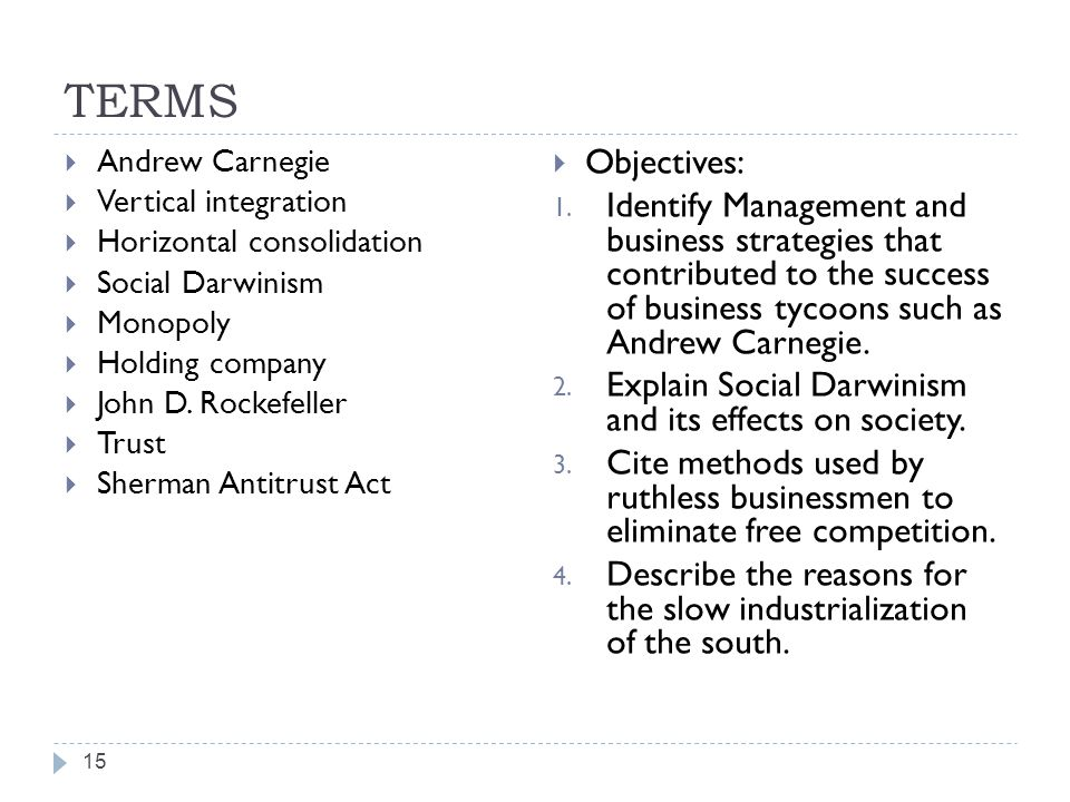 TERMS 15  Andrew Carnegie  Vertical integration  Horizontal consolidation  Social Darwinism  Monopoly  Holding company  John D. Rockefeller  T