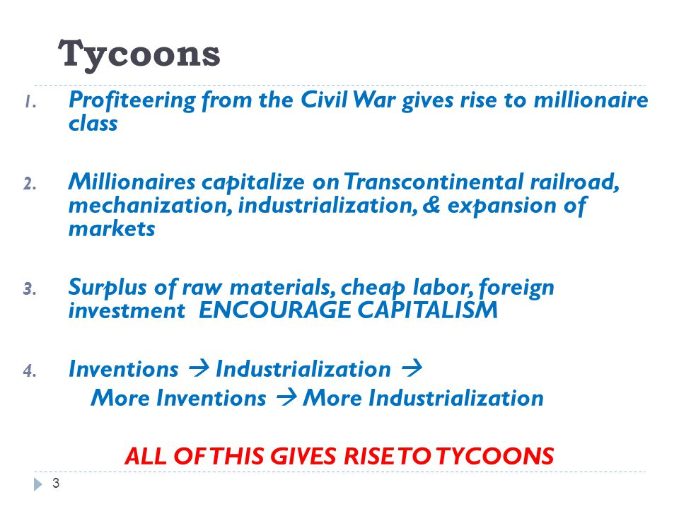 Tycoons 3 1. Profiteering from the Civil War gives rise to millionaire class 2. Millionaires capitalize on Transcontinental railroad, mechanization, i