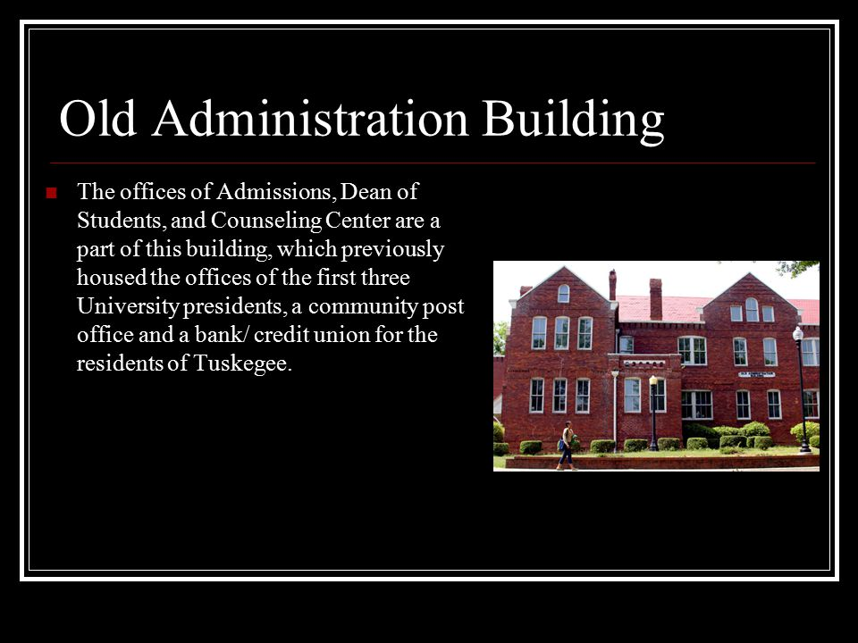 Old Administration Building The offices of Admissions, Dean of Students, and Counseling Center are a part of this building, which previously housed the offices of the first three University presidents, a community post office and a bank/ credit union for the residents of Tuskegee.