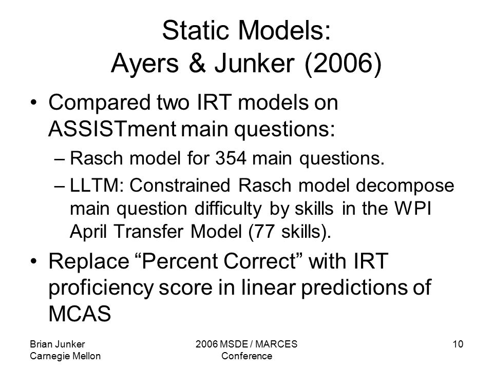 Brian Junker Carnegie Mellon 2006 MSDE / MARCES Conference 10 Static Models: Ayers & Junker (2006) Compared two IRT models on ASSISTment main questions: –Rasch model for 354 main questions.