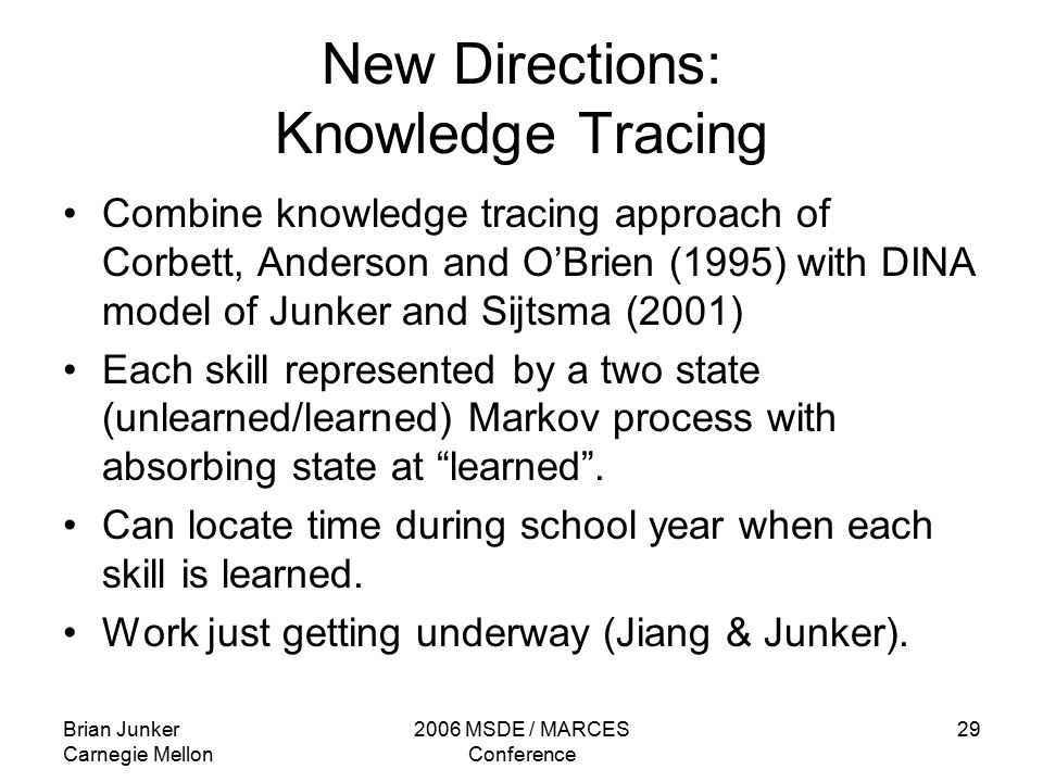 Brian Junker Carnegie Mellon 2006 MSDE / MARCES Conference 29 New Directions: Knowledge Tracing Combine knowledge tracing approach of Corbett, Anderson and O'Brien (1995) with DINA model of Junker and Sijtsma (2001) Each skill represented by a two state (unlearned/learned) Markov process with absorbing state at learned .