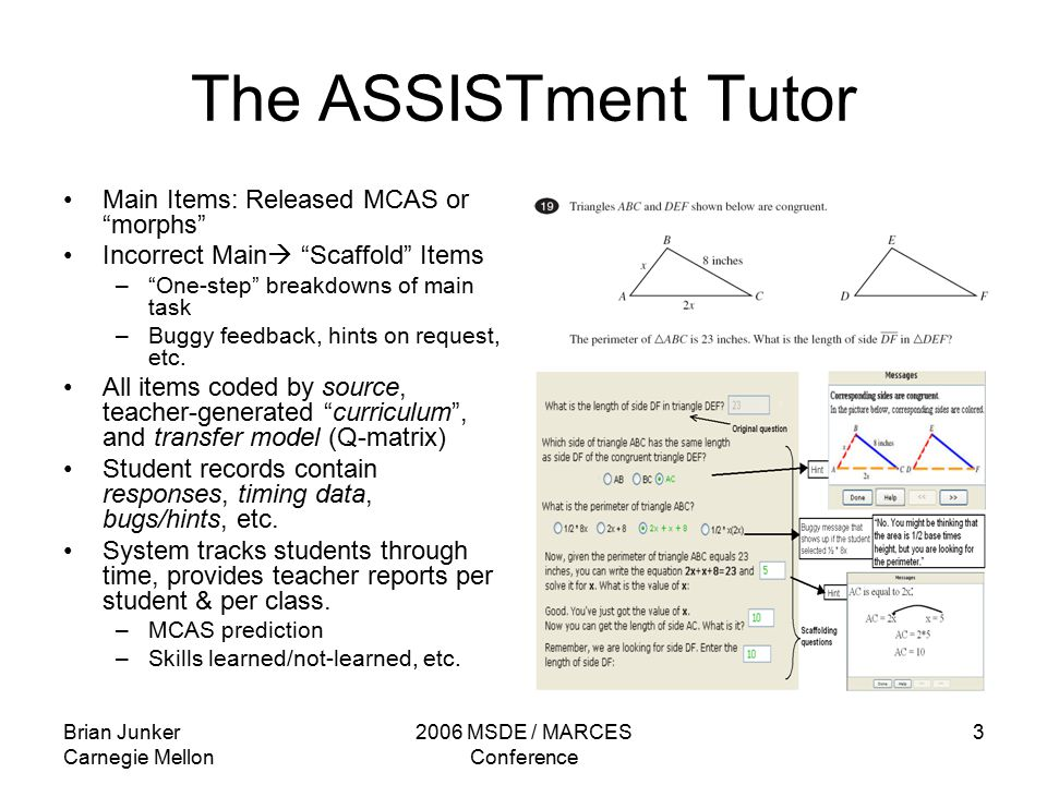 Brian Junker Carnegie Mellon 2006 MSDE / MARCES Conference 3 The ASSISTment Tutor Main Items: Released MCAS or morphs Incorrect Main  Scaffold Items – One-step breakdowns of main task –Buggy feedback, hints on request, etc.