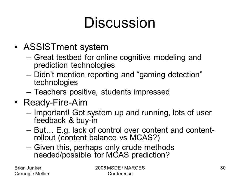 Brian Junker Carnegie Mellon 2006 MSDE / MARCES Conference 30 Discussion ASSISTment system –Great testbed for online cognitive modeling and prediction technologies –Didn't mention reporting and gaming detection technologies –Teachers positive, students impressed Ready-Fire-Aim –Important.