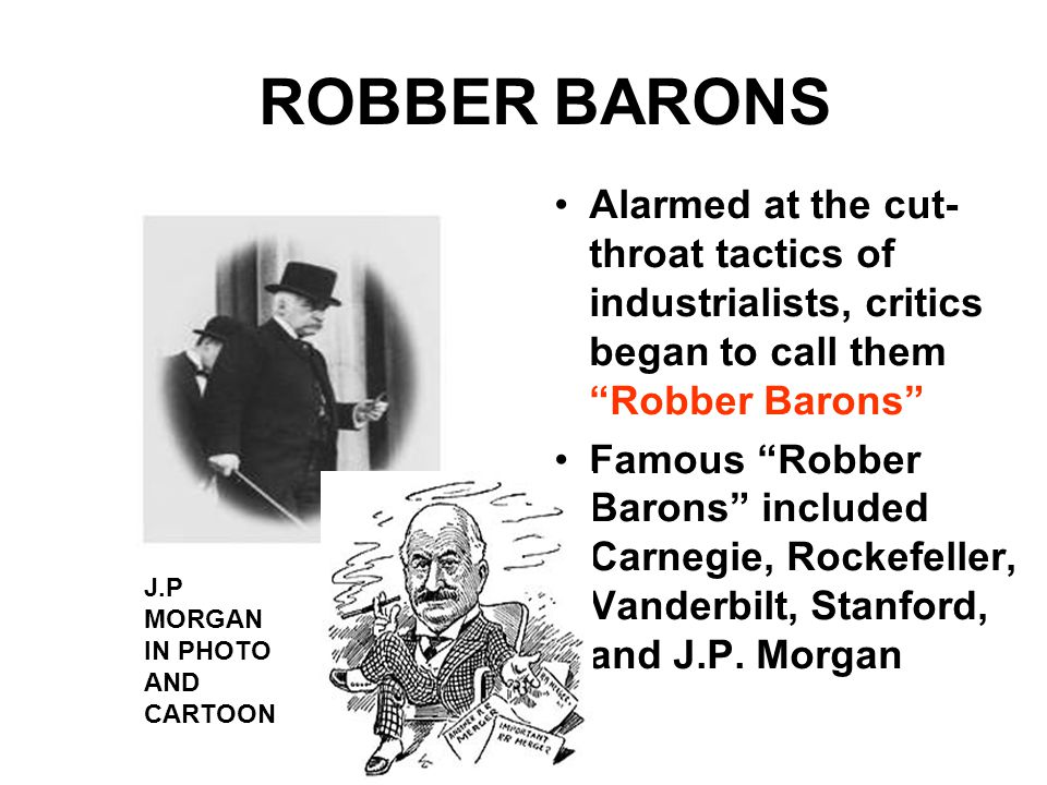 ROBBER BARONS Alarmed at the cut- throat tactics of industrialists, critics began to call them Robber Barons Famous Robber Barons included Carnegie, Rockefeller, Vanderbilt, Stanford, and J.P.