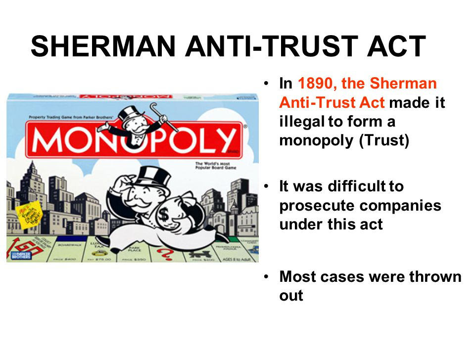 SHERMAN ANTI-TRUST ACT In 1890, the Sherman Anti-Trust Act made it illegal to form a monopoly (Trust) It was difficult to prosecute companies under this act Most cases were thrown out