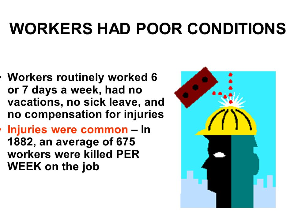 WORKERS HAD POOR CONDITIONS Workers routinely worked 6 or 7 days a week, had no vacations, no sick leave, and no compensation for injuries Injuries were common – In 1882, an average of 675 workers were killed PER WEEK on the job