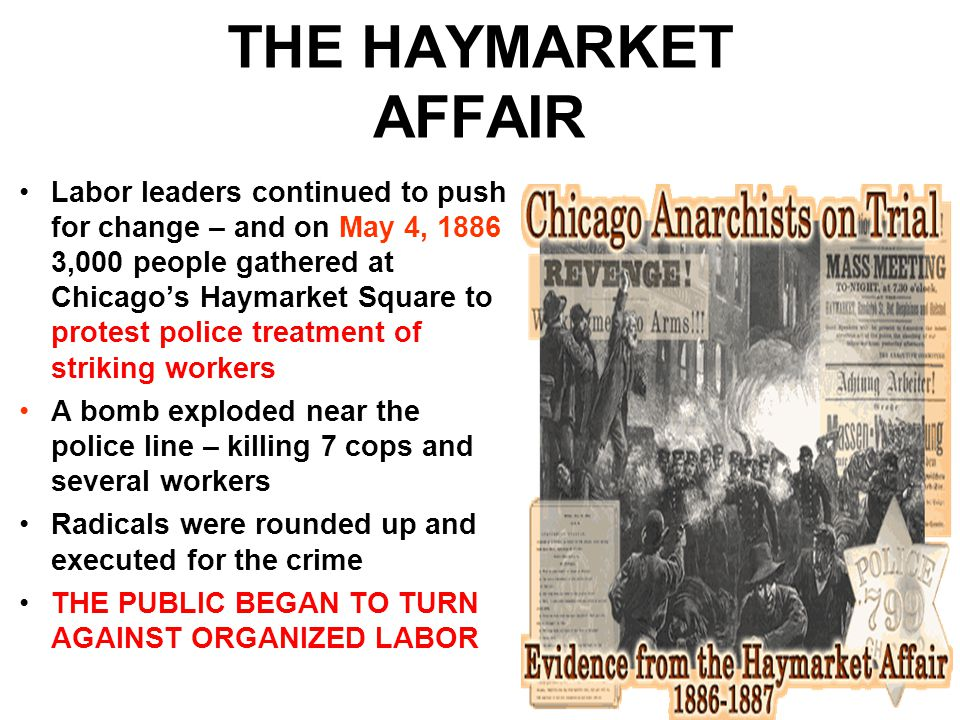 THE HAYMARKET AFFAIR Labor leaders continued to push for change – and on May 4, 1886 3,000 people gathered at Chicago's Haymarket Square to protest police treatment of striking workers A bomb exploded near the police line – killing 7 cops and several workers Radicals were rounded up and executed for the crime THE PUBLIC BEGAN TO TURN AGAINST ORGANIZED LABOR