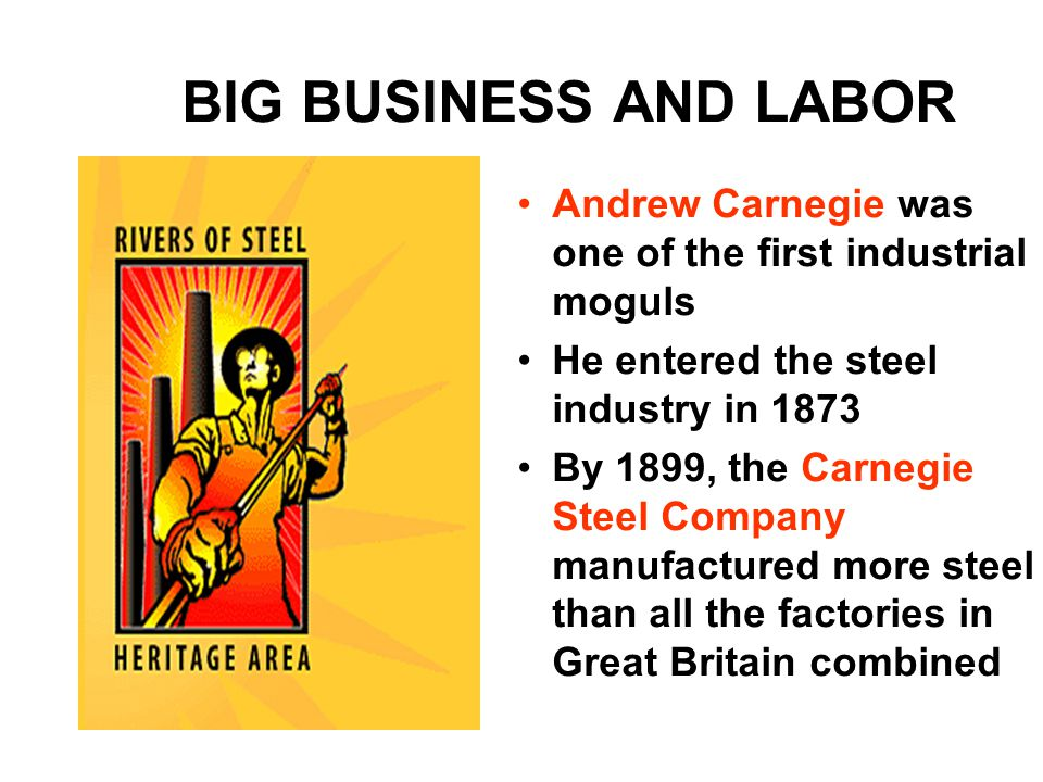BIG BUSINESS AND LABOR Andrew Carnegie was one of the first industrial moguls He entered the steel industry in 1873 By 1899, the Carnegie Steel Company manufactured more steel than all the factories in Great Britain combined