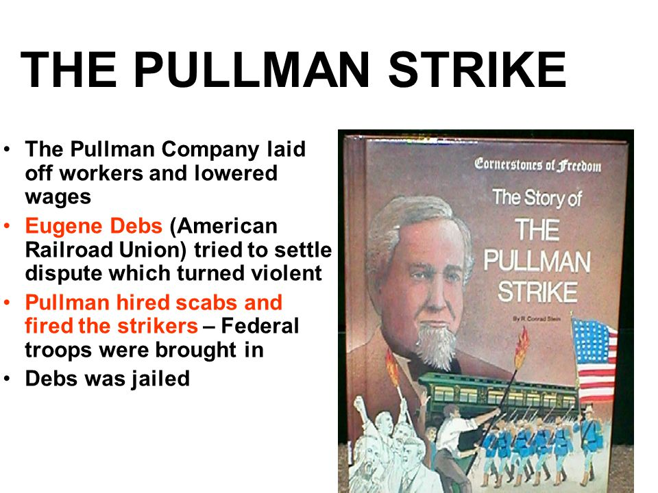 THE PULLMAN STRIKE The Pullman Company laid off workers and lowered wages Eugene Debs (American Railroad Union) tried to settle dispute which turned violent Pullman hired scabs and fired the strikers – Federal troops were brought in Debs was jailed
