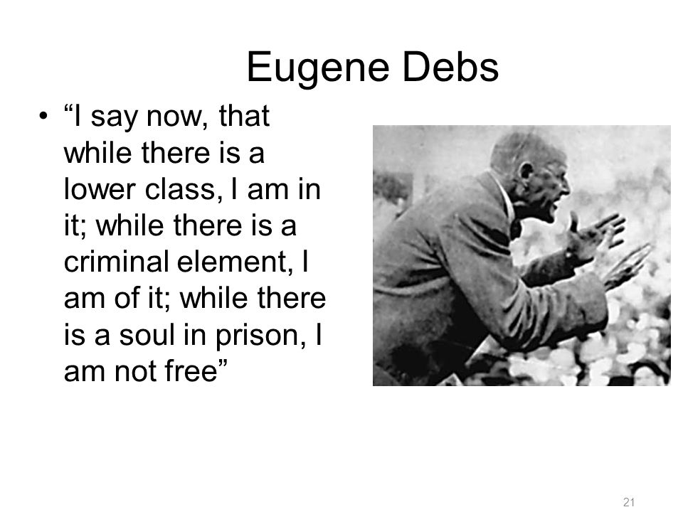 21 Eugene Debs I say now, that while there is a lower class, I am in it; while there is a criminal element, I am of it; while there is a soul in prison, I am not free