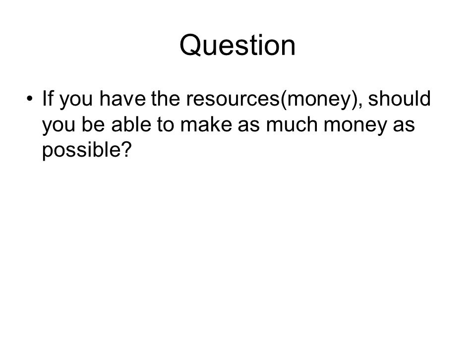 Question If you have the resources(money), should you be able to make as much money as possible