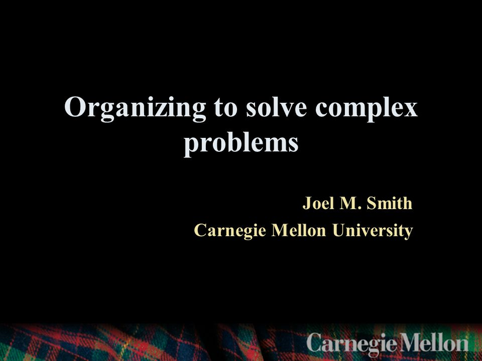 Organizing to solve complex problems Joel M. Smith Carnegie Mellon University