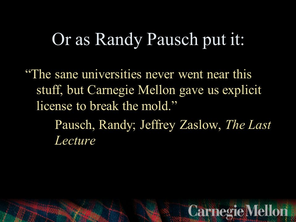 Or as Randy Pausch put it: The sane universities never went near this stuff, but Carnegie Mellon gave us explicit license to break the mold. Pausch, Randy; Jeffrey Zaslow, The Last Lecture