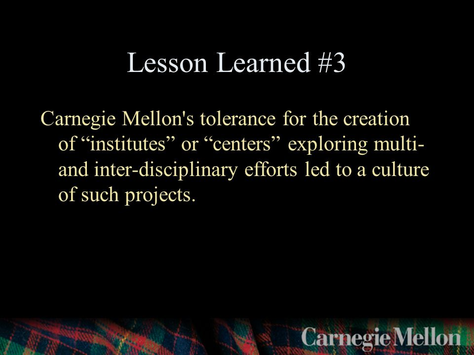 Lesson Learned #3 Carnegie Mellon s tolerance for the creation of institutes or centers exploring multi- and inter-disciplinary efforts led to a culture of such projects.
