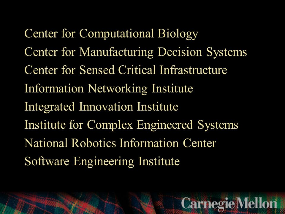 Center for Computational Biology Center for Manufacturing Decision Systems Center for Sensed Critical Infrastructure Information Networking Institute Integrated Innovation Institute Institute for Complex Engineered Systems National Robotics Information Center Software Engineering Institute