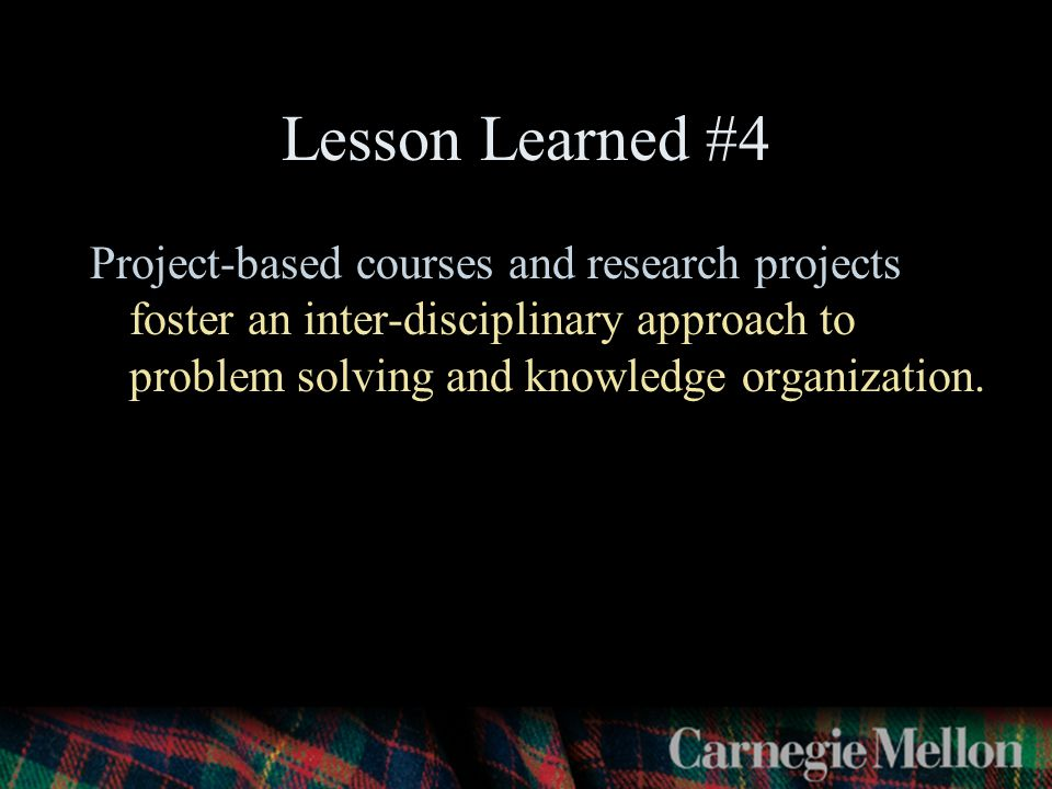 Lesson Learned #4 Project-based courses and research projects foster an inter-disciplinary approach to problem solving and knowledge organization.