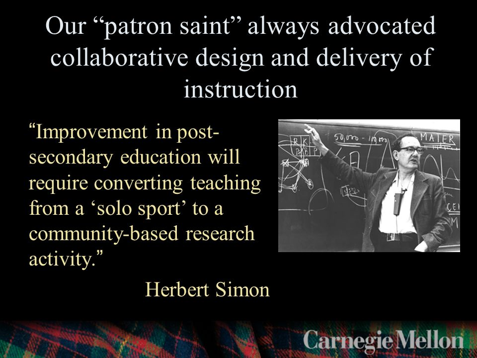 Our patron saint always advocated collaborative design and delivery of instruction Improvement in post- secondary education will require converting teaching from a 'solo sport' to a community-based research activity. Herbert Simon