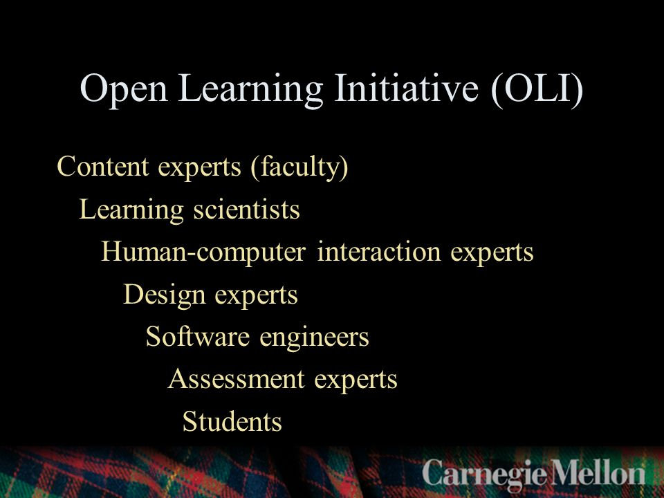 Open Learning Initiative (OLI) Content experts (faculty) Learning scientists Human-computer interaction experts Design experts Software engineers Assessment experts Students