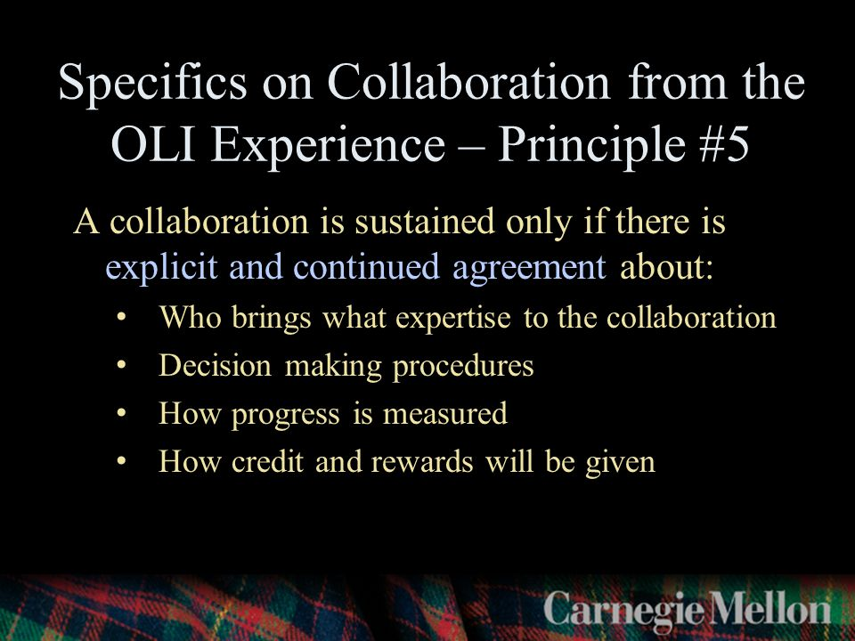 Specifics on Collaboration from the OLI Experience – Principle #5 A collaboration is sustained only if there is explicit and continued agreement about: Who brings what expertise to the collaboration Decision making procedures How progress is measured How credit and rewards will be given