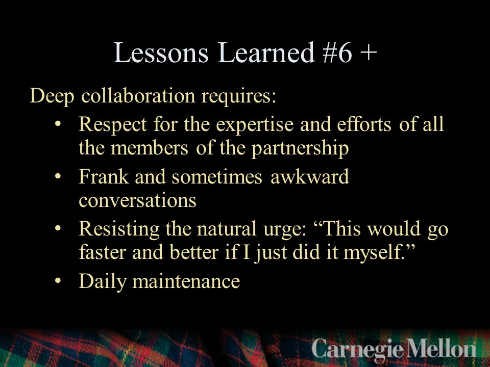 Deep collaboration requires: Respect for the expertise and efforts of all the members of the partnership Frank and sometimes awkward conversations Resisting the natural urge: This would go faster and better if I just did it myself. Daily maintenance Lessons Learned #6 +