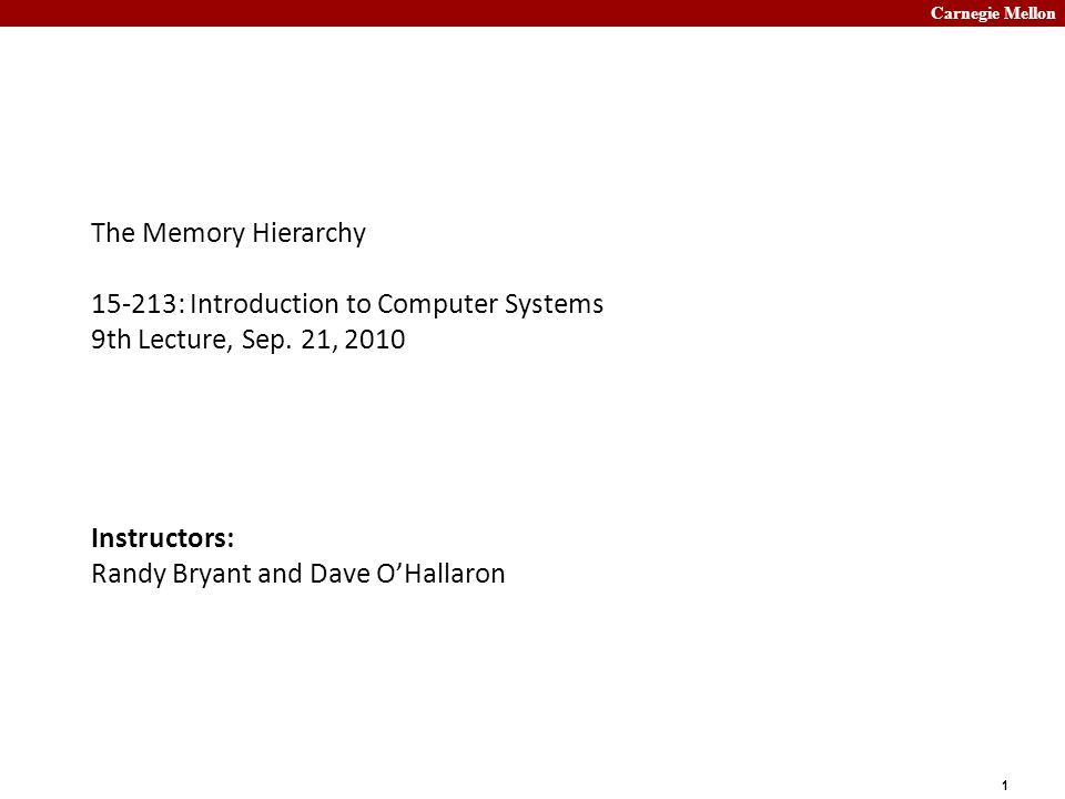 Carnegie Mellon 1 The Memory Hierarchy 15-213: Introduction to Computer Systems 9th Lecture, Sep.