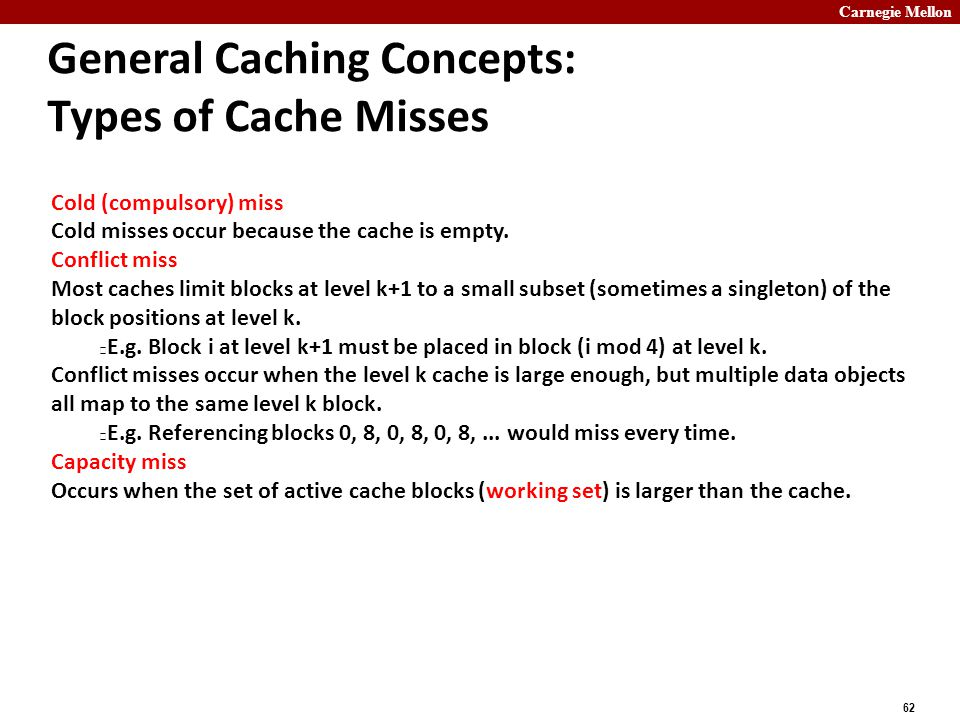 Carnegie Mellon 62 General Caching Concepts: Types of Cache Misses Cold (compulsory) miss Cold misses occur because the cache is empty.