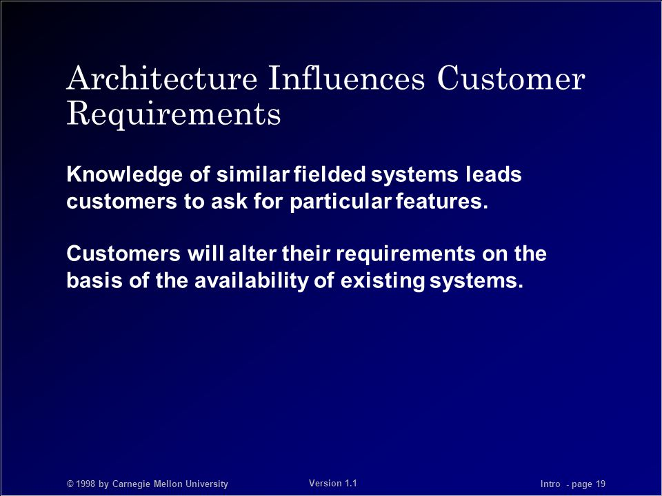 © 1998 by Carnegie Mellon University Intro - page 19 Version 1.1 Architecture Influences Customer Requirements Knowledge of similar fielded systems leads customers to ask for particular features.