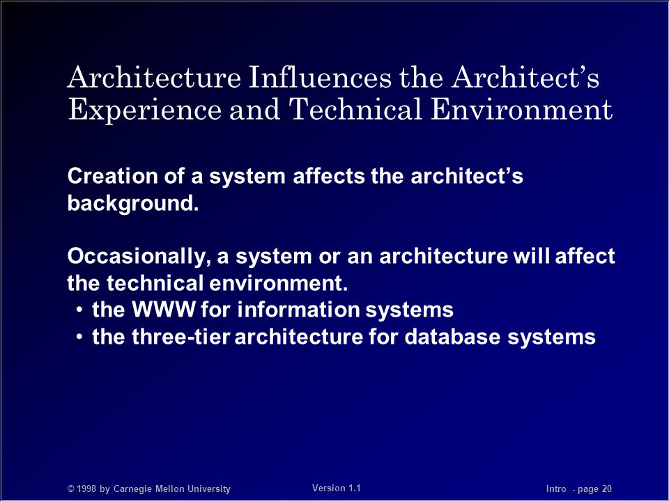 © 1998 by Carnegie Mellon University Intro - page 20 Version 1.1 Architecture Influences the Architect's Experience and Technical Environment Creation of a system affects the architect's background.